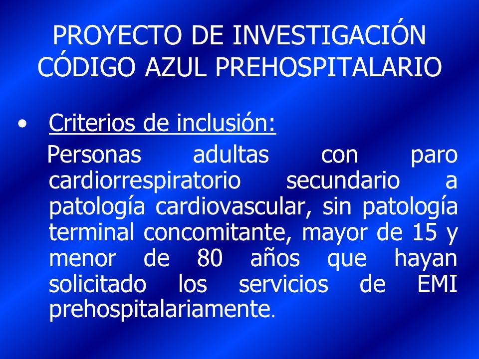 PROYECTO DE INVESTIGACIÓN CÓDIGO AZUL PREHOSPITALARIO Criterios de inclusión: Personas adultas con paro cardiorrespiratorio secundario a patología car