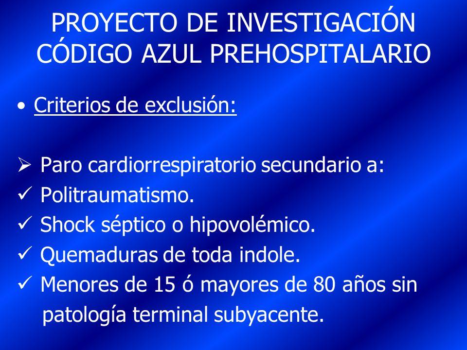 PROYECTO DE INVESTIGACIÓN CÓDIGO AZUL PREHOSPITALARIO Criterios de exclusión: Paro cardiorrespiratorio secundario a: Politraumatismo. Shock séptico o