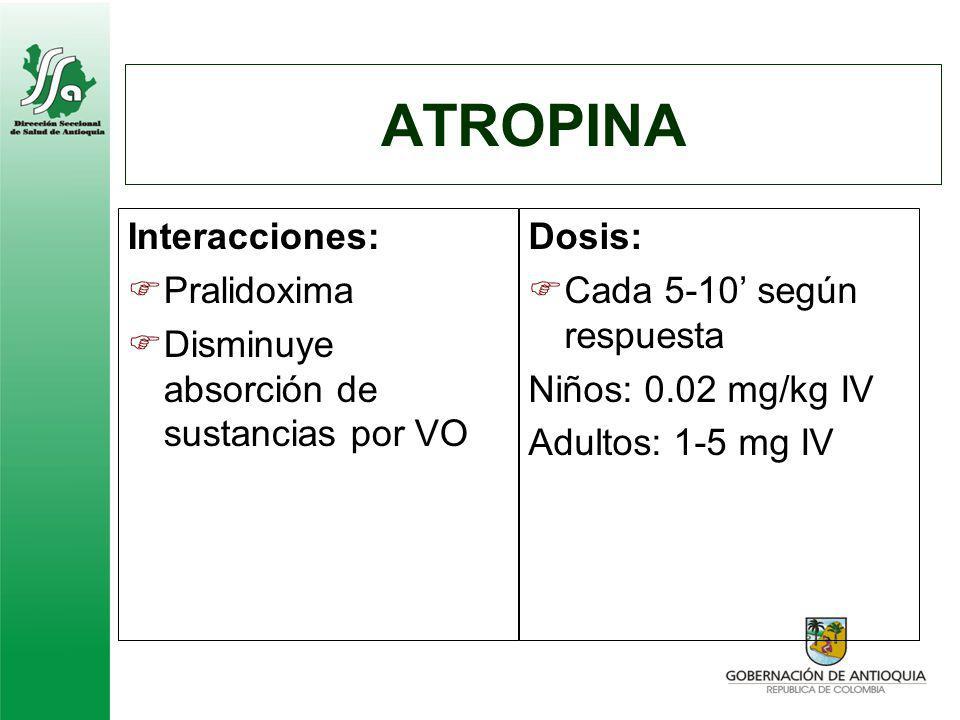 ATROPINA Interacciones: Pralidoxima Disminuye absorción de sustancias por VO Dosis: Cada 5-10 según respuesta Niños: 0.02 mg/kg IV Adultos: 1-5 mg IV