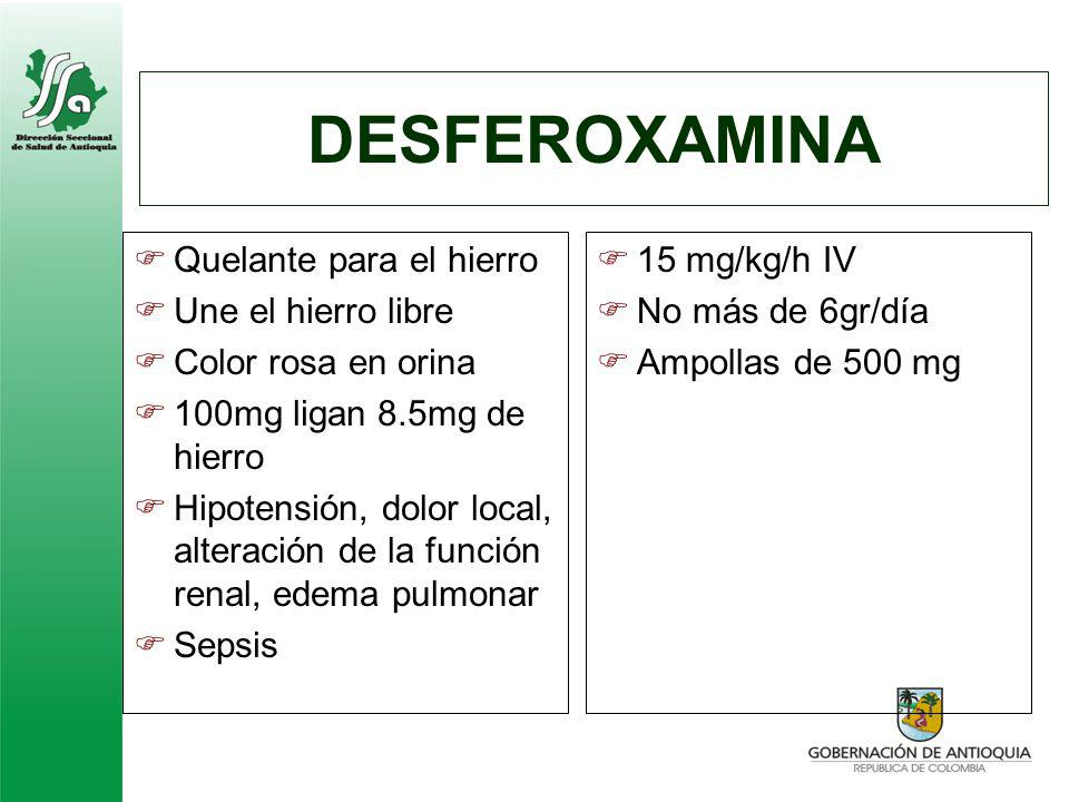 DESFEROXAMINA Quelante para el hierro Une el hierro libre Color rosa en orina 100mg ligan 8.5mg de hierro Hipotensión, dolor local, alteración de la f