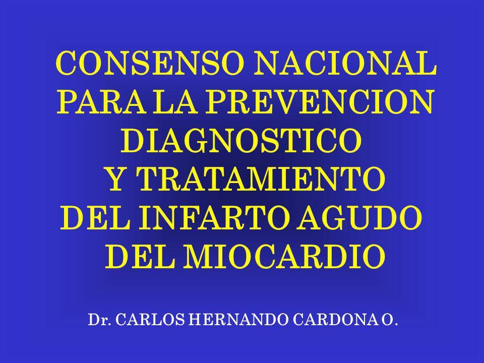 CONSENSO NACIONAL PARA LA PREVENCION DIAGNOSTICO Y TRATAMIENTO DEL INFARTO AGUDO DEL MIOCARDIO Dr. CARLOS HERNANDO CARDONA O.