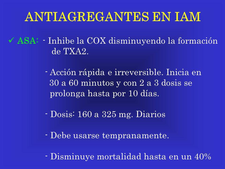 ANTIAGREGANTES EN IAM ASA: - Inhibe la COX disminuyendo la formación de TXA2. - Acción rápida e irreversible. Inicia en 30 a 60 minutos y con 2 a 3 do