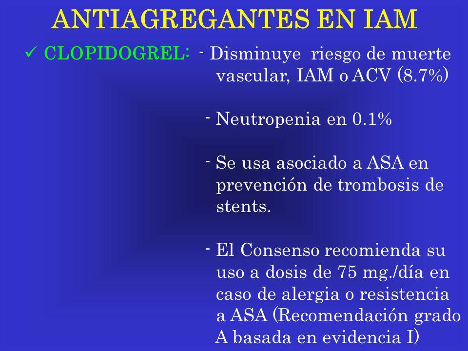 ANTIAGREGANTES EN IAM CLOPIDOGREL: - Disminuye riesgo de muerte vascular, IAM o ACV (8.7%) - Neutropenia en 0.1% - Se usa asociado a ASA en prevención