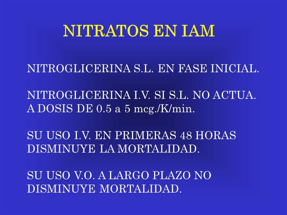 NITRATOS EN IAM NITROGLICERINA S.L. EN FASE INICIAL. NITROGLICERINA I.V. SI S.L. NO ACTUA. A DOSIS DE 0.5 a 5 mcg./K/min. SU USO I.V. EN PRIMERAS 48 H