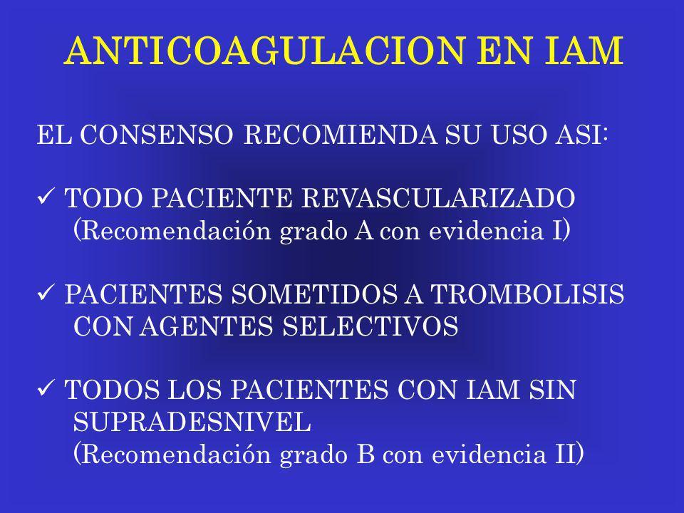 ANTICOAGULACION EN IAM EL CONSENSO RECOMIENDA SU USO ASI: TODO PACIENTE REVASCULARIZADO (Recomendación grado A con evidencia I) PACIENTES SOMETIDOS A