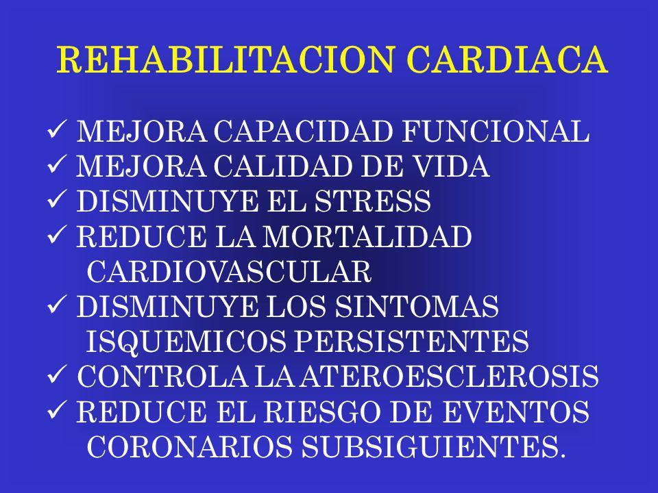 REHABILITACION CARDIACA MEJORA CAPACIDAD FUNCIONAL MEJORA CALIDAD DE VIDA DISMINUYE EL STRESS REDUCE LA MORTALIDAD CARDIOVASCULAR DISMINUYE LOS SINTOM