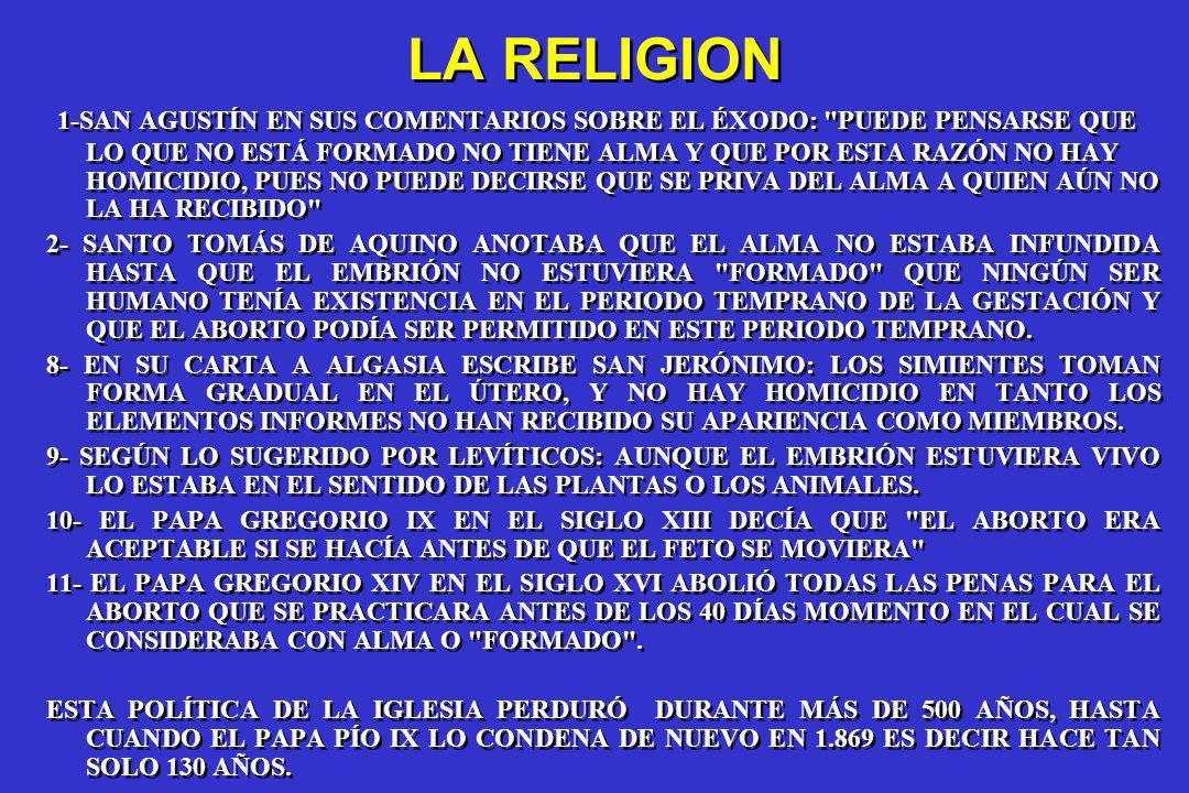 LA RELIGION 1-SAN AGUSTÍN EN SUS COMENTARIOS SOBRE EL ÉXODO: PUEDE PENSARSE QUE LO QUE NO ESTÁ FORMADO NO TIENE ALMA Y QUE POR ESTA RAZÓN NO HAY HOMICIDIO, PUES NO PUEDE DECIRSE QUE SE PRIVA DEL ALMA A QUIEN AÚN NO LA HA RECIBIDO 2- SANTO TOMÁS DE AQUINO ANOTABA QUE EL ALMA NO ESTABA INFUNDIDA HASTA QUE EL EMBRIÓN NO ESTUVIERA FORMADO QUE NINGÚN SER HUMANO TENÍA EXISTENCIA EN EL PERIODO TEMPRANO DE LA GESTACIÓN Y QUE EL ABORTO PODÍA SER PERMITIDO EN ESTE PERIODO TEMPRANO.