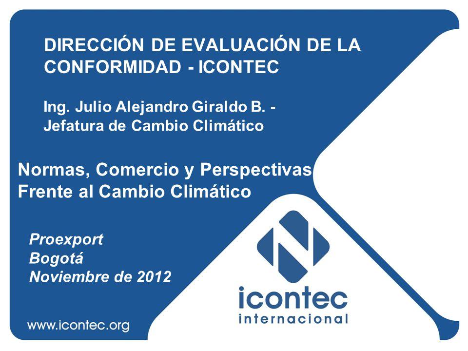 DIRECCIÓN DE EVALUACIÓN DE LA CONFORMIDAD - ICONTEC Proexport Bogotá Noviembre de 2012 Ing. Julio Alejandro Giraldo B. - Jefatura de Cambio Climático
