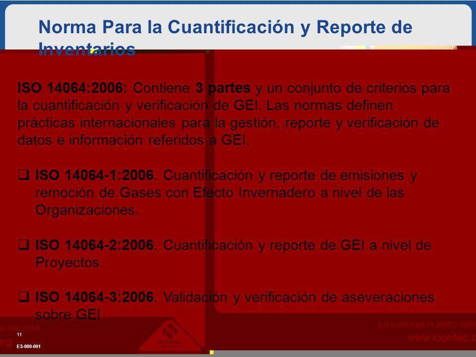 Norma Para la Cuantificación y Reporte de Inventarios 11 ES-009-001 ISO 14064:2006: Contiene 3 partes y un conjunto de criterios para la cuantificación y verificación de GEI.