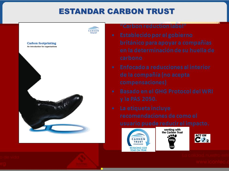 Carbon reduction label Establecido por el gobierno británico para apoyar a compañías en la determinación de su huella de carbono Enfocado a reducciones al interior de la compañía (no acepta compensaciones) Basado en el GHG Protocol del WRI y la PAS 2050.