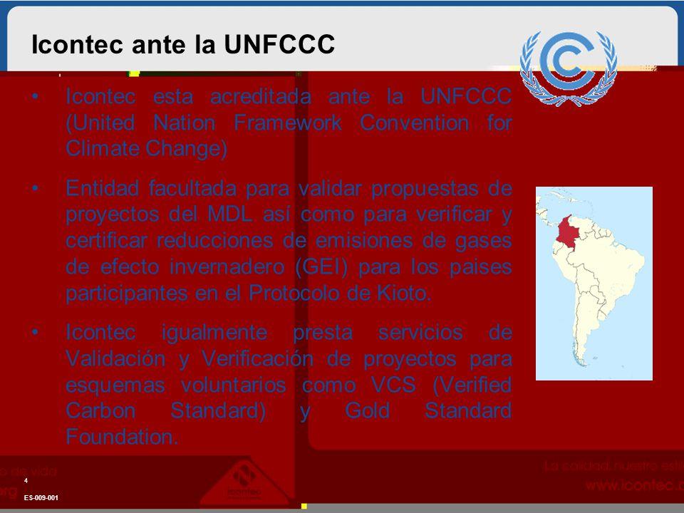 Icontec ante la UNFCCC ES-009-001 4 Icontec esta acreditada ante la UNFCCC (United Nation Framework Convention for Climate Change) Entidad facultada para validar propuestas de proyectos del MDL así como para verificar y certificar reducciones de emisiones de gases de efecto invernadero (GEI) para los paises participantes en el Protocolo de Kioto.