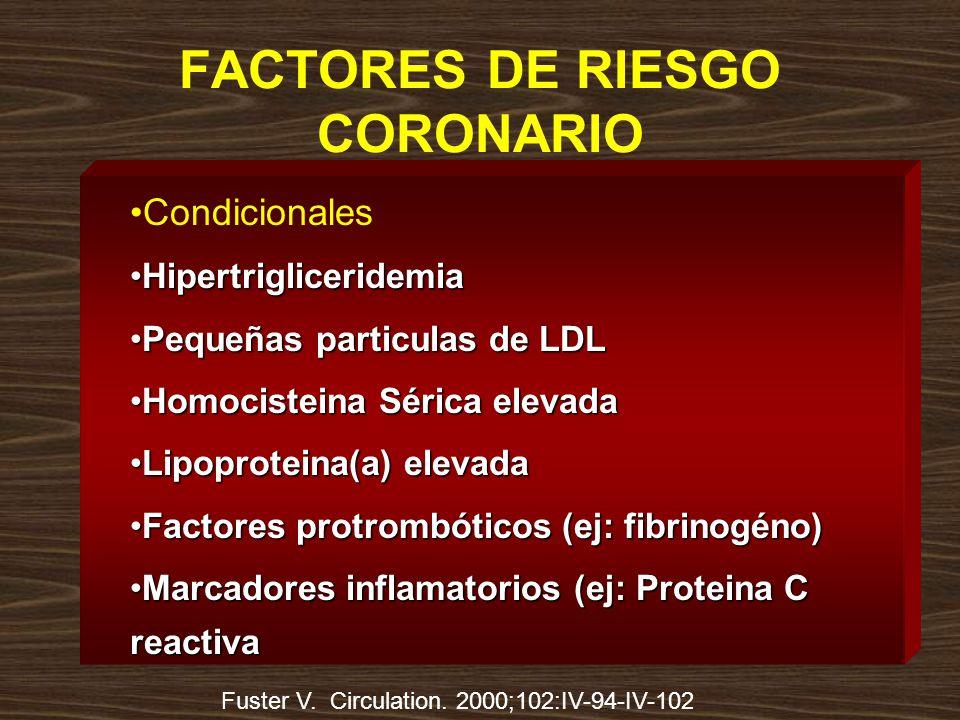 FACTORES DE RIESGO CORONARIO Condicionales HipertrigliceridemiaHipertrigliceridemia Pequeñas particulas de LDLPequeñas particulas de LDL Homocisteina Sérica elevadaHomocisteina Sérica elevada Lipoproteina(a) elevadaLipoproteina(a) elevada Factores protrombóticos (ej: fibrinogéno)Factores protrombóticos (ej: fibrinogéno) Marcadores inflamatorios (ej: Proteina C reactivaMarcadores inflamatorios (ej: Proteina C reactiva Fuster V.