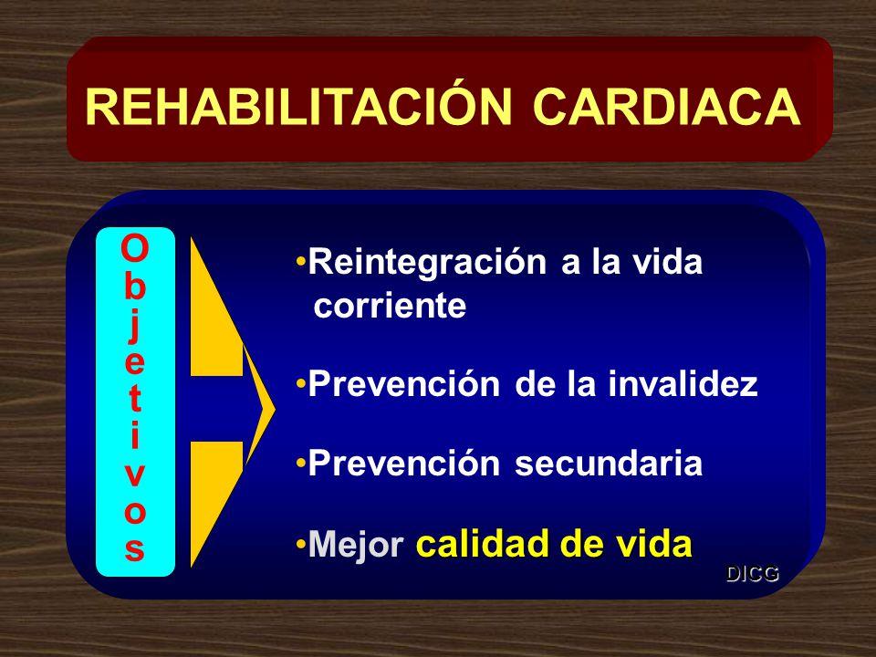 Reintegración a la vida corriente Prevención de la invalidez Prevención secundaria calidad de vidaMejor calidad de vida REHABILITACIÓN CARDIACA ObjetivosObjetivos DICG