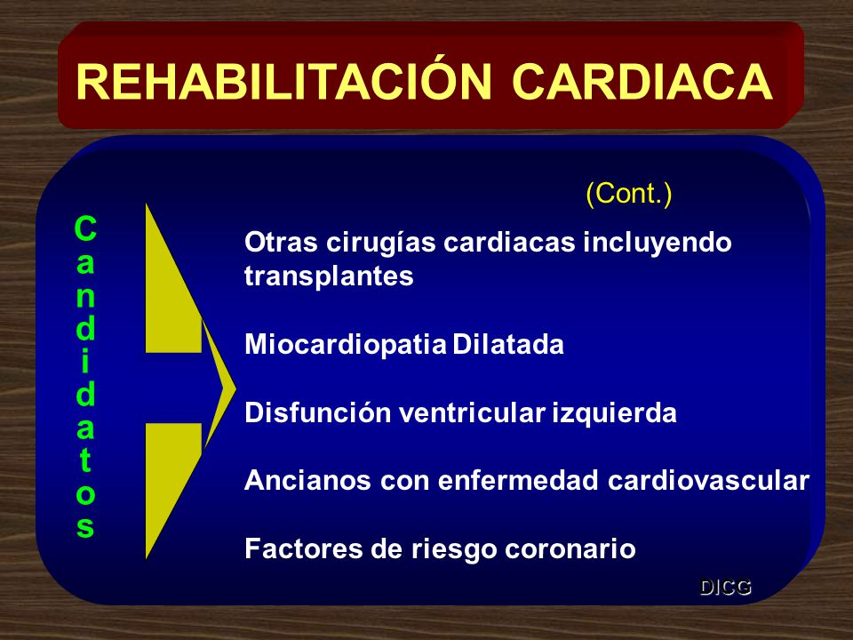 Otras cirugías cardiacas incluyendo transplantes Miocardiopatia Dilatada Disfunción ventricular izquierda Ancianos con enfermedad cardiovascular Factores de riesgo coronario REHABILITACIÓN CARDIACA CandidatosCandidatos DICG (Cont.)