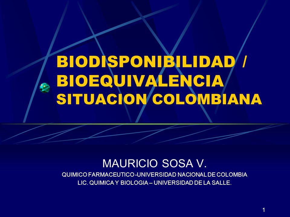 1 BIODISPONIBILIDAD / BIOEQUIVALENCIA SITUACION COLOMBIANA MAURICIO SOSA V. QUIMICO FARMACEUTICO -UNIVERSIDAD NACIONAL DE COLOMBIA LIC. QUIMICA Y BIOL