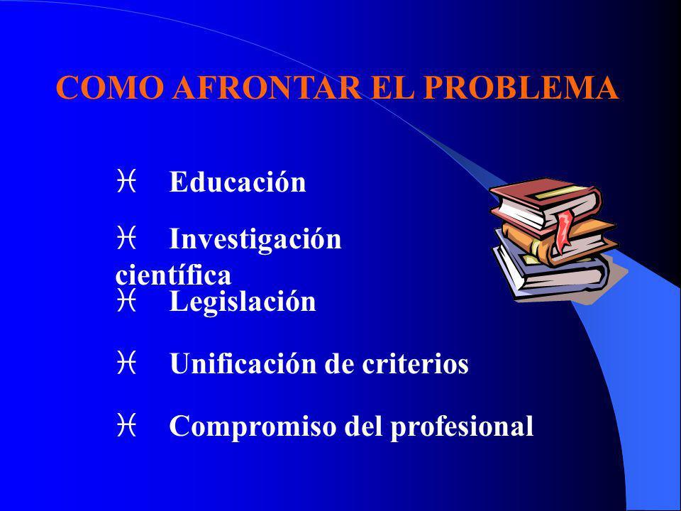 COMO AFRONTAR EL PROBLEMA i Educación i Investigación científica i Legislación i Unificación de criterios i Compromiso del profesional