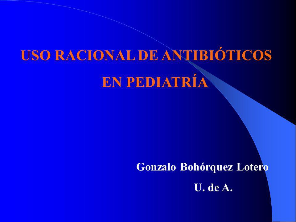 USO RACIONAL DE ANTIBIÓTICOS EN PEDIATRÍA Gonzalo Bohórquez Lotero U. de A.