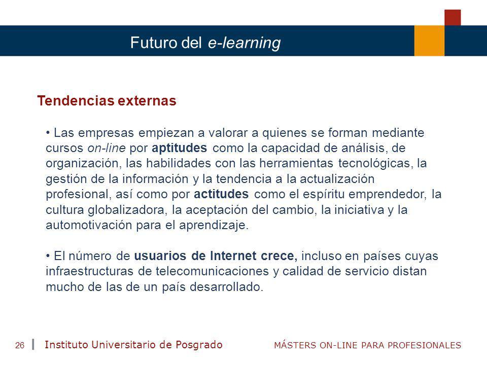 TENDENCIAS ACTUALES EN CAPACITACIÓN Instituto Universitario de Posgrado MÁSTERS ON-LINE PARA PROFESIONALES 26 Futuro del e-learning Tendencias externa