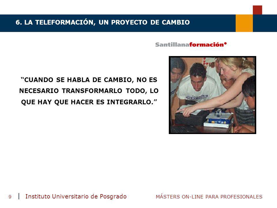 TENDENCIAS ACTUALES EN CAPACITACIÓN Instituto Universitario de Posgrado MÁSTERS ON-LINE PARA PROFESIONALES 9 6. LA TELEFORMACIÓN, UN PROYECTO DE CAMBI
