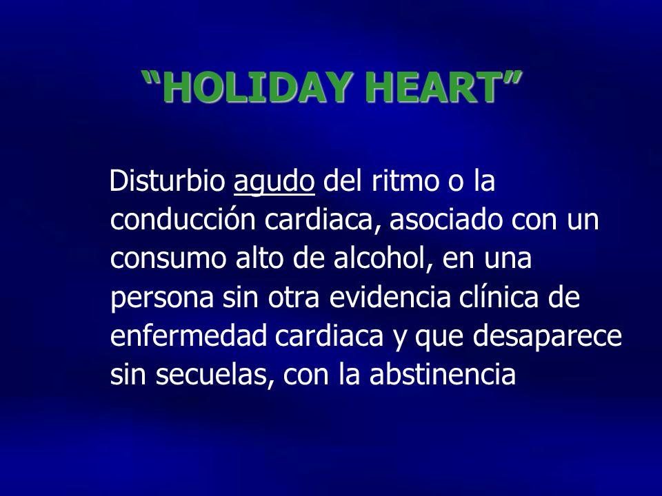 HOLIDAY HEART Disturbio agudo del ritmo o la conducción cardiaca, asociado con un consumo alto de alcohol, en una persona sin otra evidencia clínica de enfermedad cardiaca y que desaparece sin secuelas, con la abstinencia