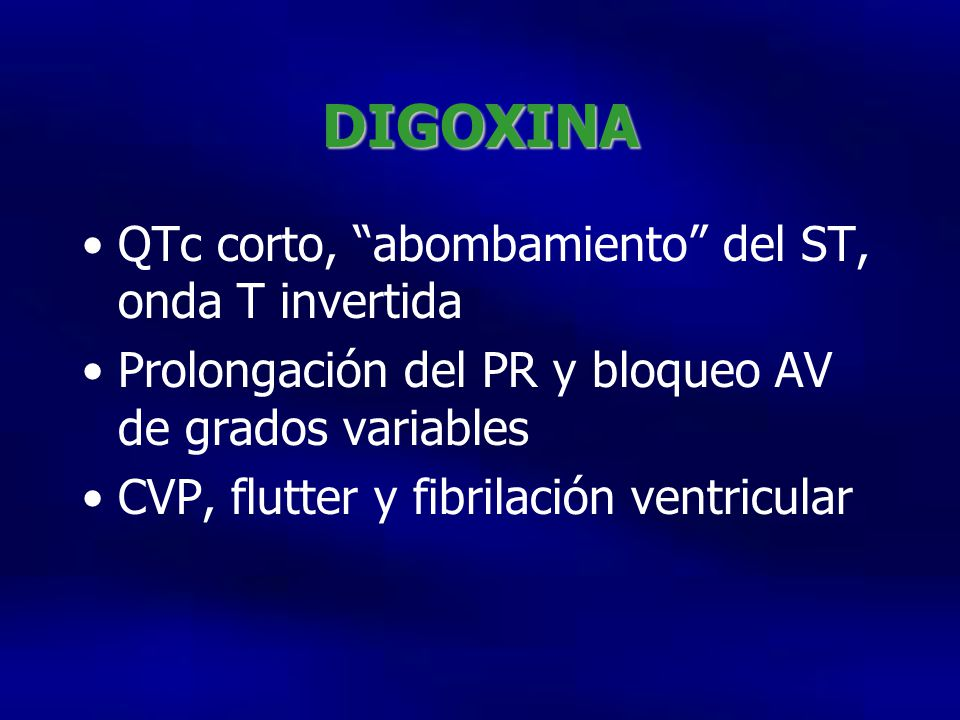 DIGOXINA QTc corto, abombamiento del ST, onda T invertida Prolongación del PR y bloqueo AV de grados variables CVP, flutter y fibrilación ventricular