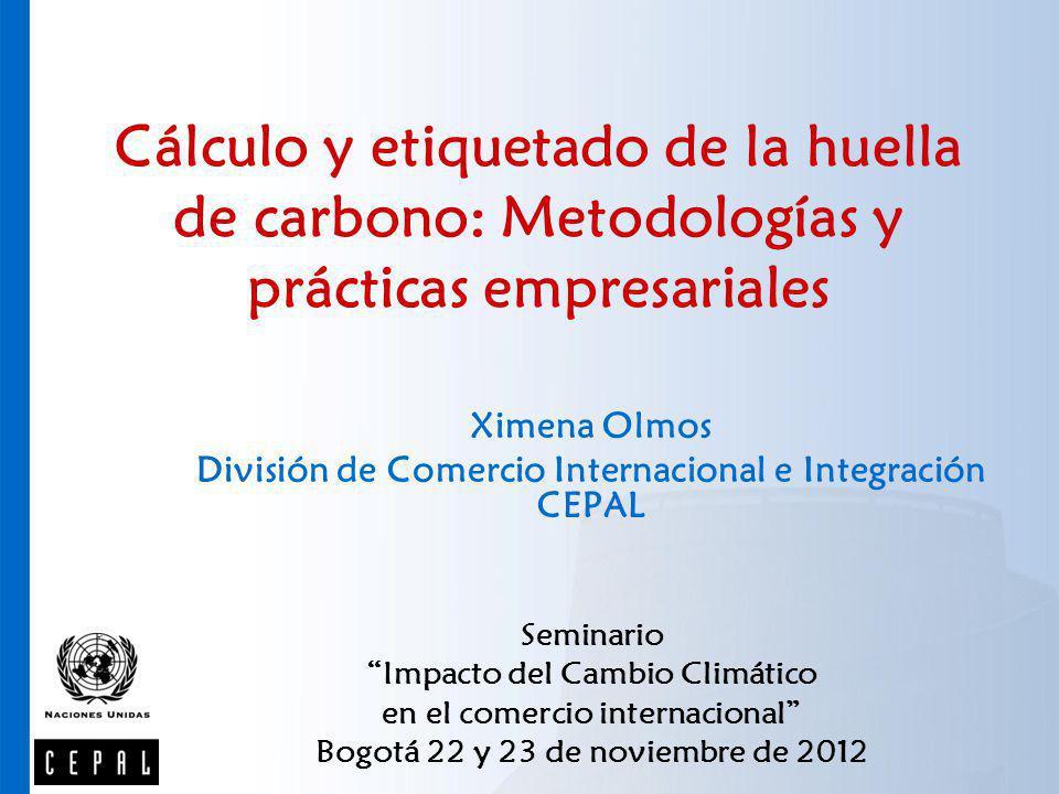 Cálculo y etiquetado de la huella de carbono: Metodologías y prácticas empresariales Ximena Olmos División de Comercio Internacional e Integración CEP
