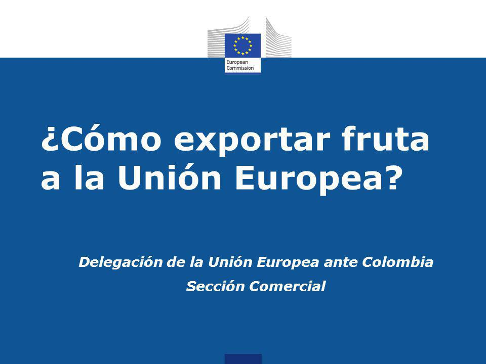 Delegación de la Unión Europea ante Colombia Sección Comercial ¿Cómo exportar fruta a la Unión Europea?