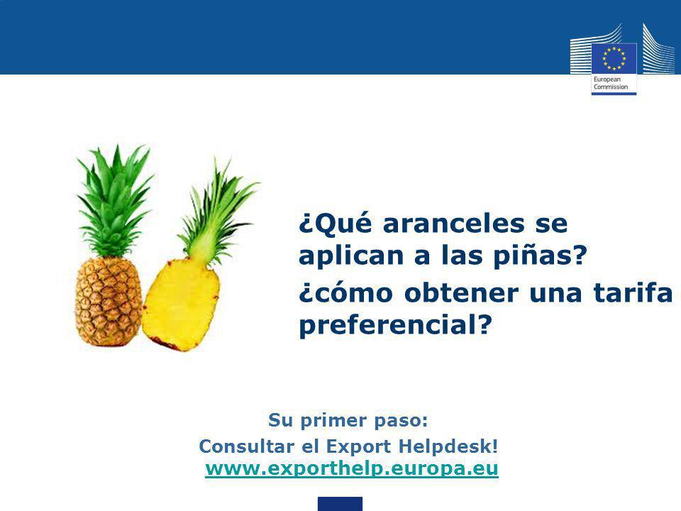 ¿Qué aranceles se aplican a las piñas? ¿cómo obtener una tarifa preferencial? Su primer paso: Consultar el Export Helpdesk! www.exporthelp.europa.eu w
