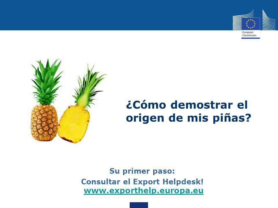 ¿Cómo demostrar el origen de mis piñas? Su primer paso: Consultar el Export Helpdesk! www.exporthelp.europa.eu www.exporthelp.europa.eu