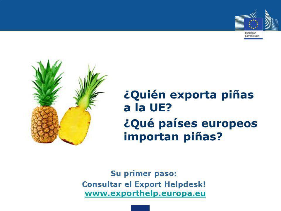 ¿Quién exporta piñas a la UE? ¿Qué países europeos importan piñas? Su primer paso: Consultar el Export Helpdesk! www.exporthelp.europa.eu www.exporthe