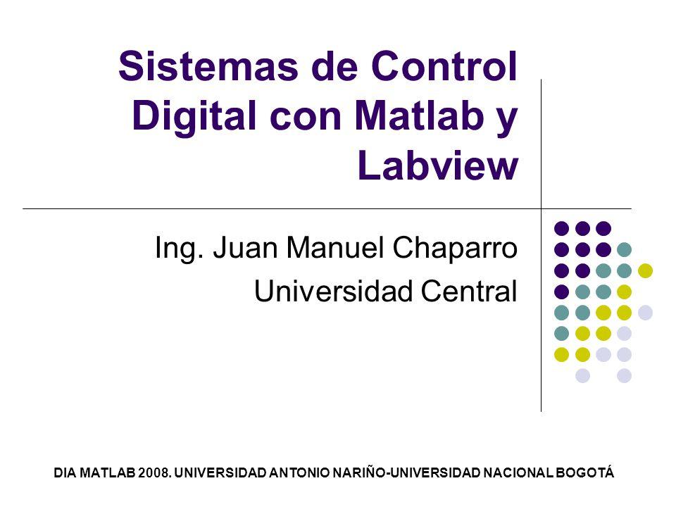 Sistemas de Control Digital con Matlab y Labview Ing. Juan Manuel Chaparro Universidad Central DIA MATLAB 2008. UNIVERSIDAD ANTONIO NARIÑO-UNIVERSIDAD
