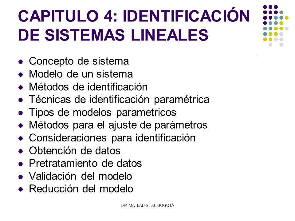 DIA MATLAB 2008. BOGOTÁ CAPITULO 4: IDENTIFICACIÓN DE SISTEMAS LINEALES Concepto de sistema Modelo de un sistema Métodos de identificación Técnicas de