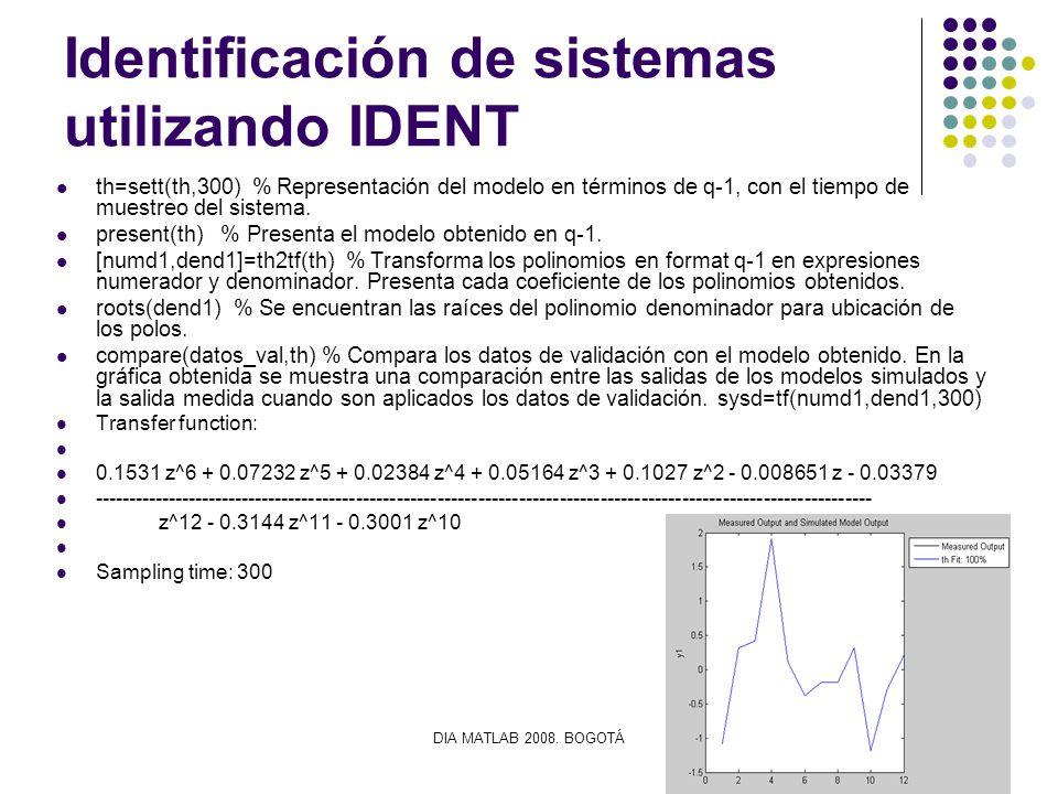DIA MATLAB 2008. BOGOTÁ Identificación de sistemas utilizando IDENT th=sett(th,300) % Representación del modelo en términos de q-1, con el tiempo de m