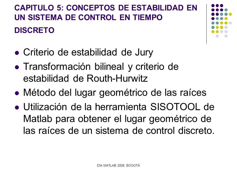 DIA MATLAB 2008. BOGOTÁ CAPITULO 5: CONCEPTOS DE ESTABILIDAD EN UN SISTEMA DE CONTROL EN TIEMPO DISCRETO Criterio de estabilidad de Jury Transformació