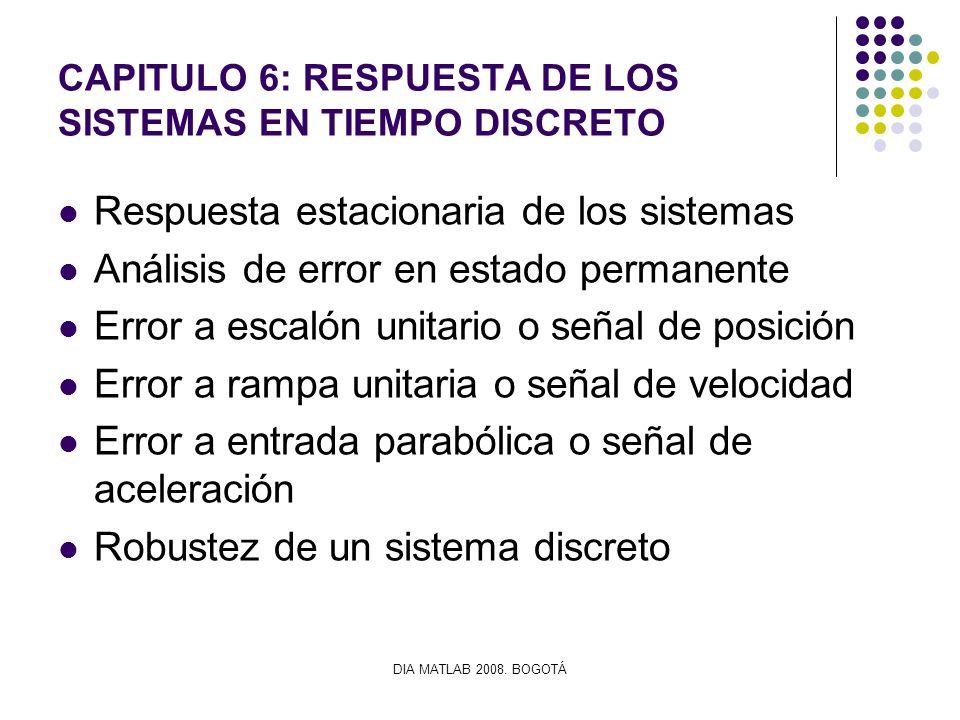 DIA MATLAB 2008. BOGOTÁ CAPITULO 6: RESPUESTA DE LOS SISTEMAS EN TIEMPO DISCRETO Respuesta estacionaria de los sistemas Análisis de error en estado pe