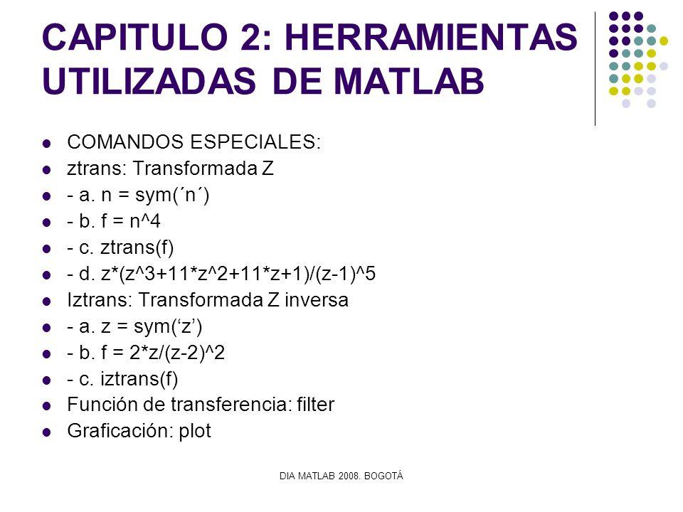 DIA MATLAB 2008. BOGOTÁ CAPITULO 2: HERRAMIENTAS UTILIZADAS DE MATLAB COMANDOS ESPECIALES: ztrans: Transformada Z - a. n = sym(´n´) - b. f = n^4 - c.