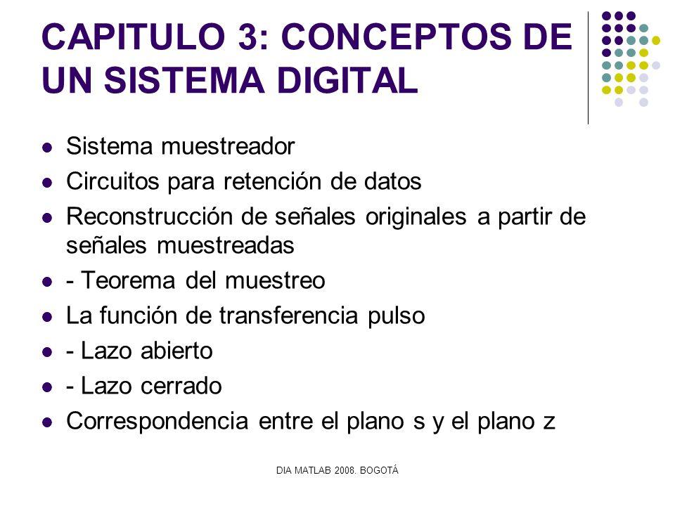 DIA MATLAB 2008. BOGOTÁ CAPITULO 3: CONCEPTOS DE UN SISTEMA DIGITAL Sistema muestreador Circuitos para retención de datos Reconstrucción de señales or