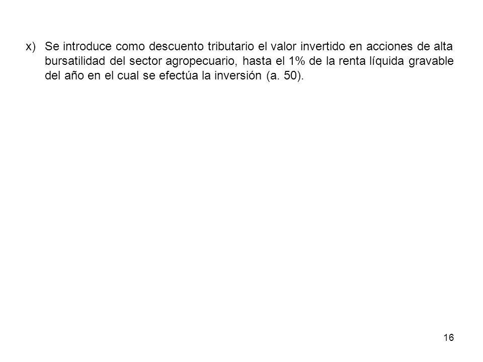 16 x)Se introduce como descuento tributario el valor invertido en acciones de alta bursatilidad del sector agropecuario, hasta el 1% de la renta líqui