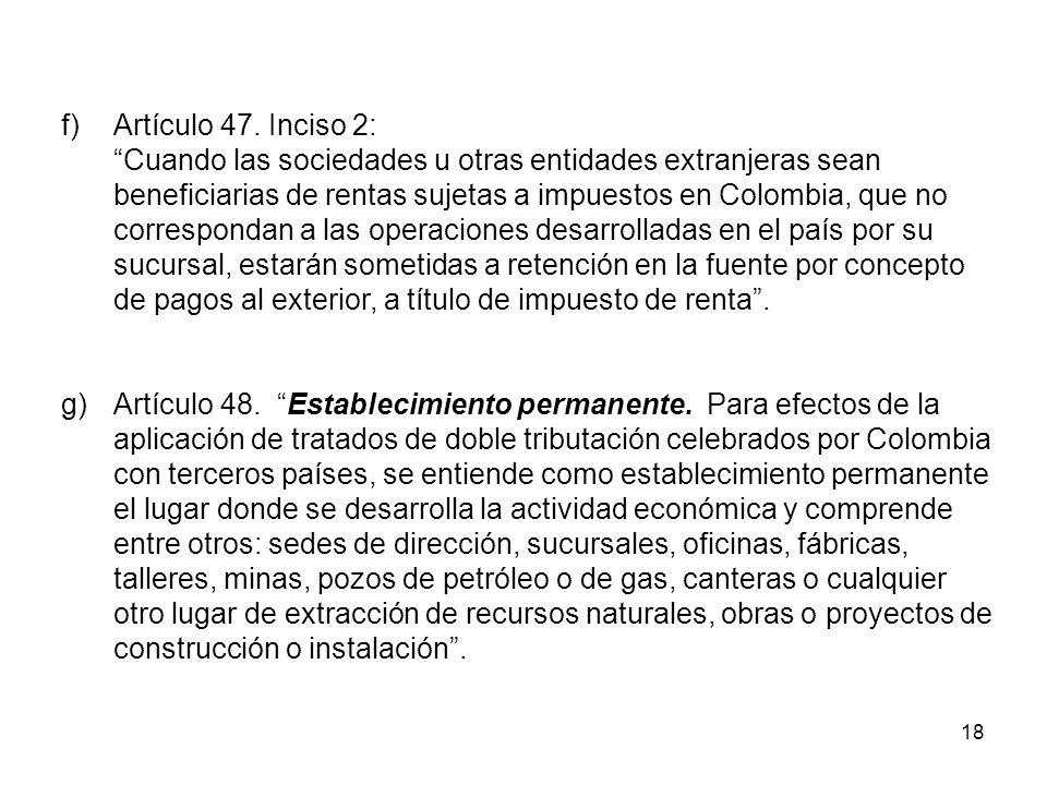 18 f)Artículo 47. Inciso 2: Cuando las sociedades u otras entidades extranjeras sean beneficiarias de rentas sujetas a impuestos en Colombia, que no c