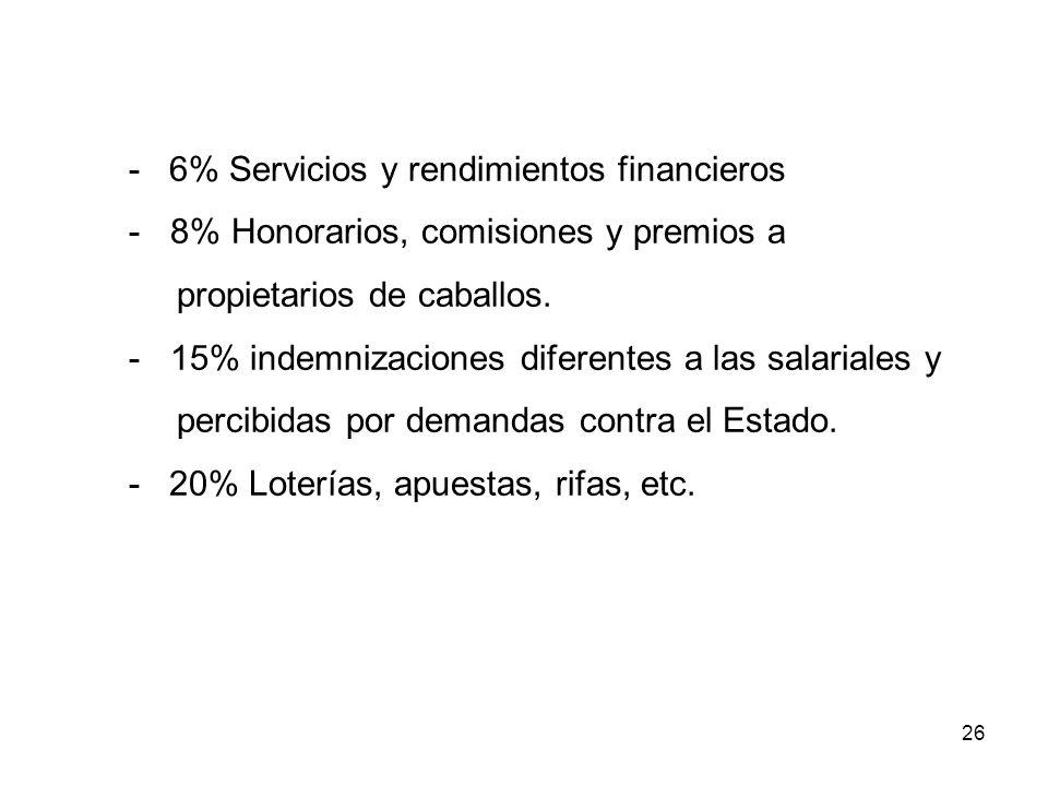 26 - 6% Servicios y rendimientos financieros - 8% Honorarios, comisiones y premios a propietarios de caballos. - 15% indemnizaciones diferentes a las