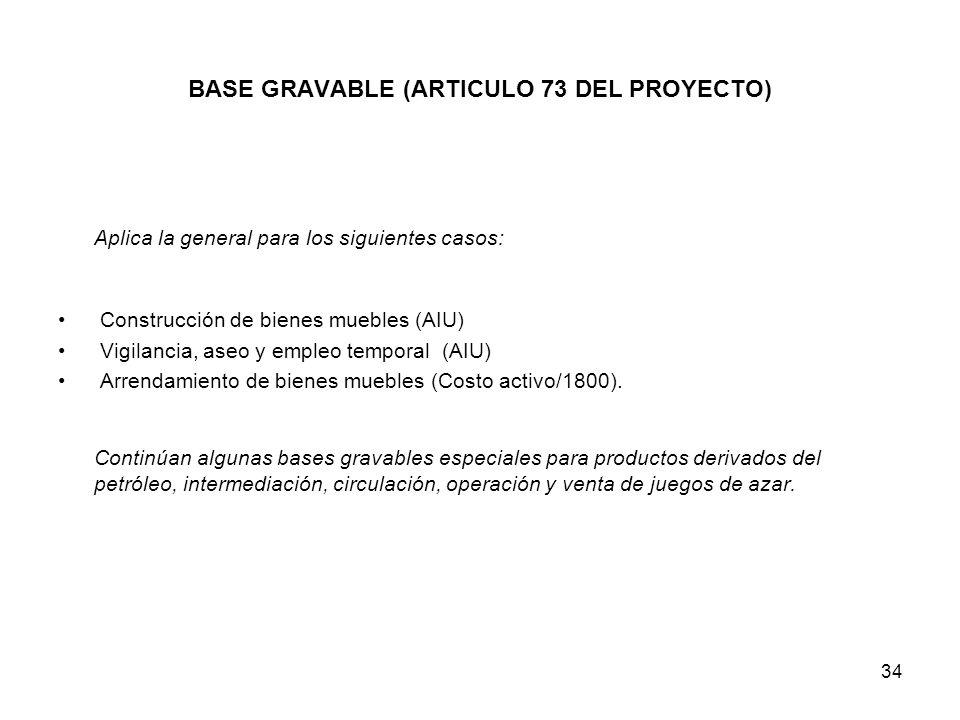 34 BASE GRAVABLE (ARTICULO 73 DEL PROYECTO) Aplica la general para los siguientes casos: Construcción de bienes muebles (AIU) Vigilancia, aseo y emple