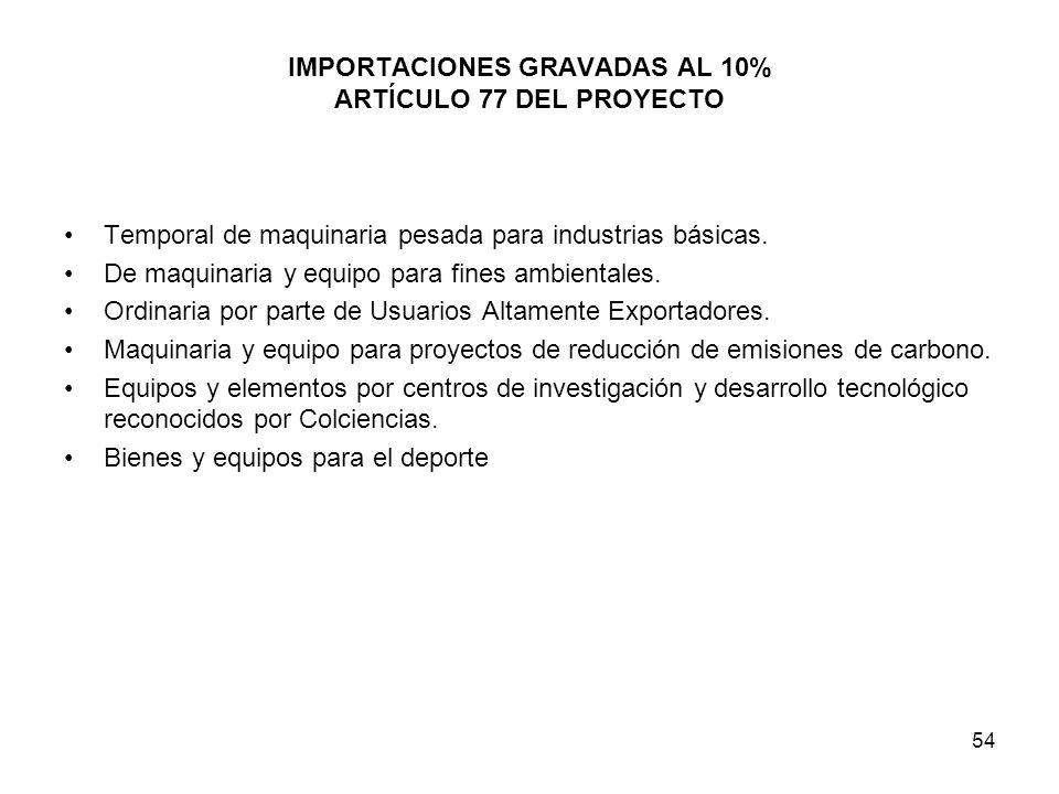 54 IMPORTACIONES GRAVADAS AL 10% ARTÍCULO 77 DEL PROYECTO Temporal de maquinaria pesada para industrias básicas. De maquinaria y equipo para fines amb