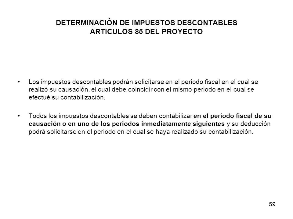 59 DETERMINACIÓN DE IMPUESTOS DESCONTABLES ARTICULOS 85 DEL PROYECTO Los impuestos descontables podrán solicitarse en el periodo fiscal en el cual se