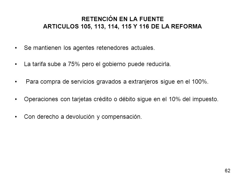 62 RETENCIÓN EN LA FUENTE ARTICULOS 105, 113, 114, 115 Y 116 DE LA REFORMA Se mantienen los agentes retenedores actuales. La tarifa sube a 75% pero el