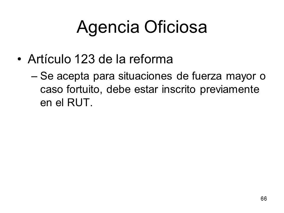 66 Agencia Oficiosa Artículo 123 de la reforma –Se acepta para situaciones de fuerza mayor o caso fortuito, debe estar inscrito previamente en el RUT.