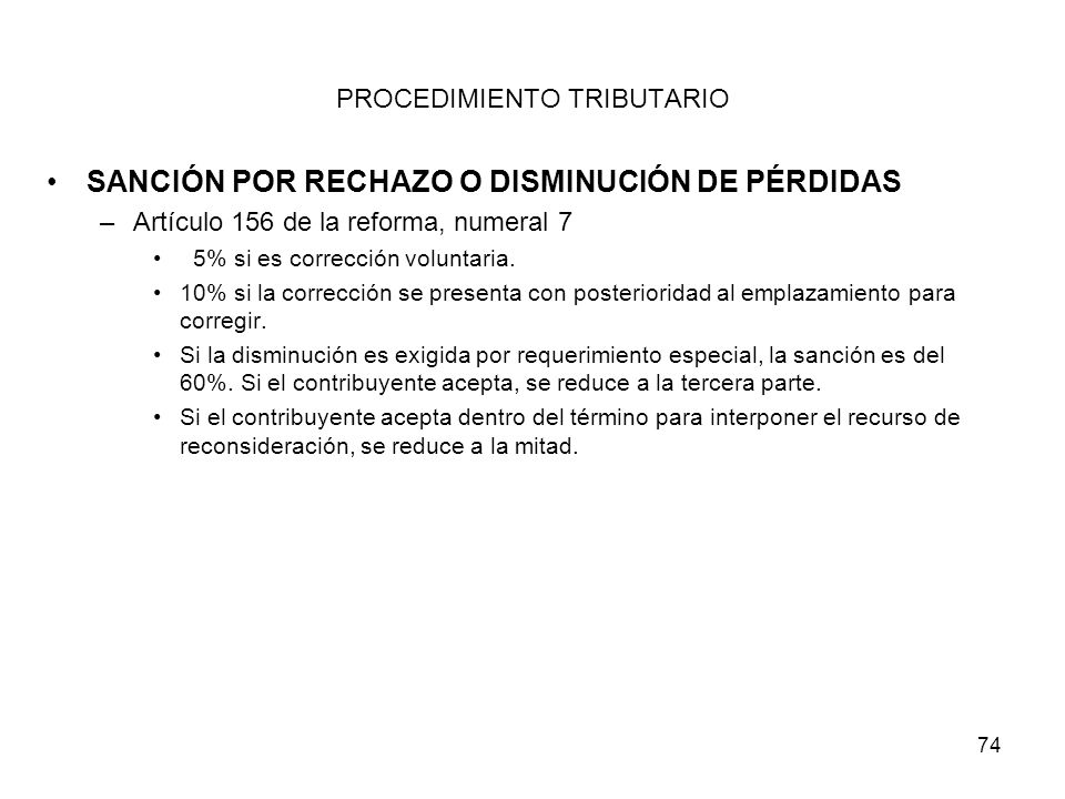 74 PROCEDIMIENTO TRIBUTARIO SANCIÓN POR RECHAZO O DISMINUCIÓN DE PÉRDIDAS –Artículo 156 de la reforma, numeral 7 5% si es corrección voluntaria. 10% s