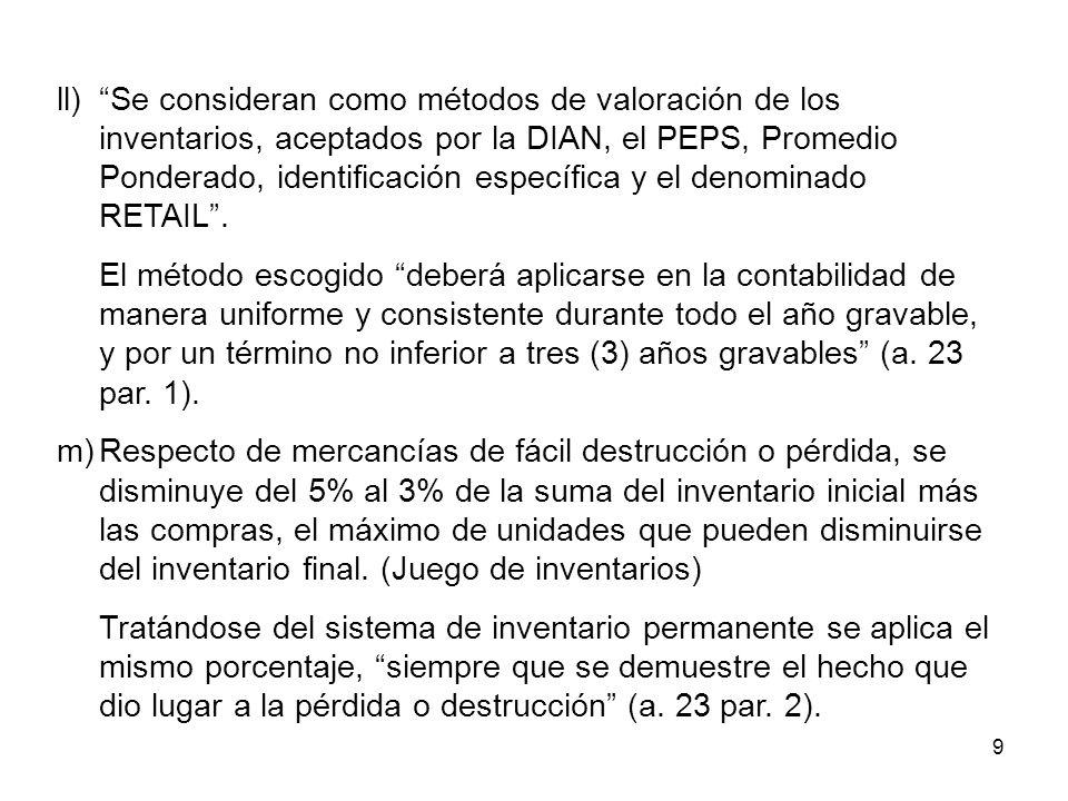 9 ll)Se consideran como métodos de valoración de los inventarios, aceptados por la DIAN, el PEPS, Promedio Ponderado, identificación específica y el d