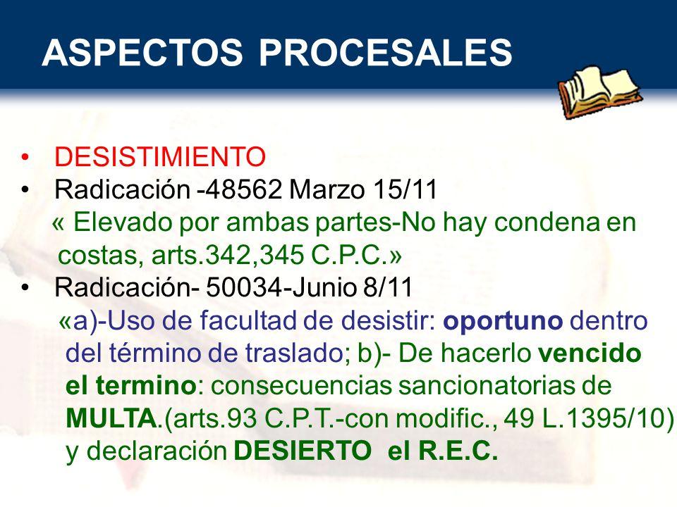 ASPECTOS PROCESALES DESISTIMIENTO Radicación -48562 Marzo 15/11 « Elevado por ambas partes-No hay condena en costas, arts.342,345 C.P.C.» Radicación- 50034-Junio 8/11 «a)-Uso de facultad de desistir: oportuno dentro del término de traslado; b)- De hacerlo vencido el termino: consecuencias sancionatorias de MULTA.(arts.93 C.P.T.-con modific., 49 L.1395/10) y declaración DESIERTO el R.E.C.