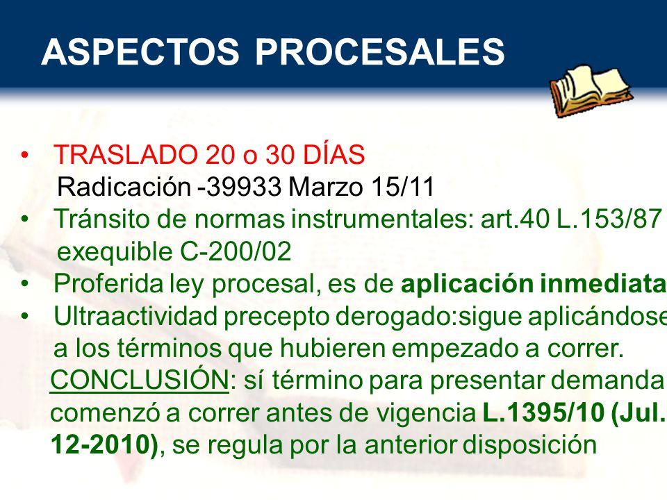 ASPECTOS PROCESALES TRASLADO 20 o 30 DÍAS Radicación -39933 Marzo 15/11 Tránsito de normas instrumentales: art.40 L.153/87 exequible C-200/02 Proferida ley procesal, es de aplicación inmediata Ultraactividad precepto derogado:sigue aplicándose a los términos que hubieren empezado a correr.