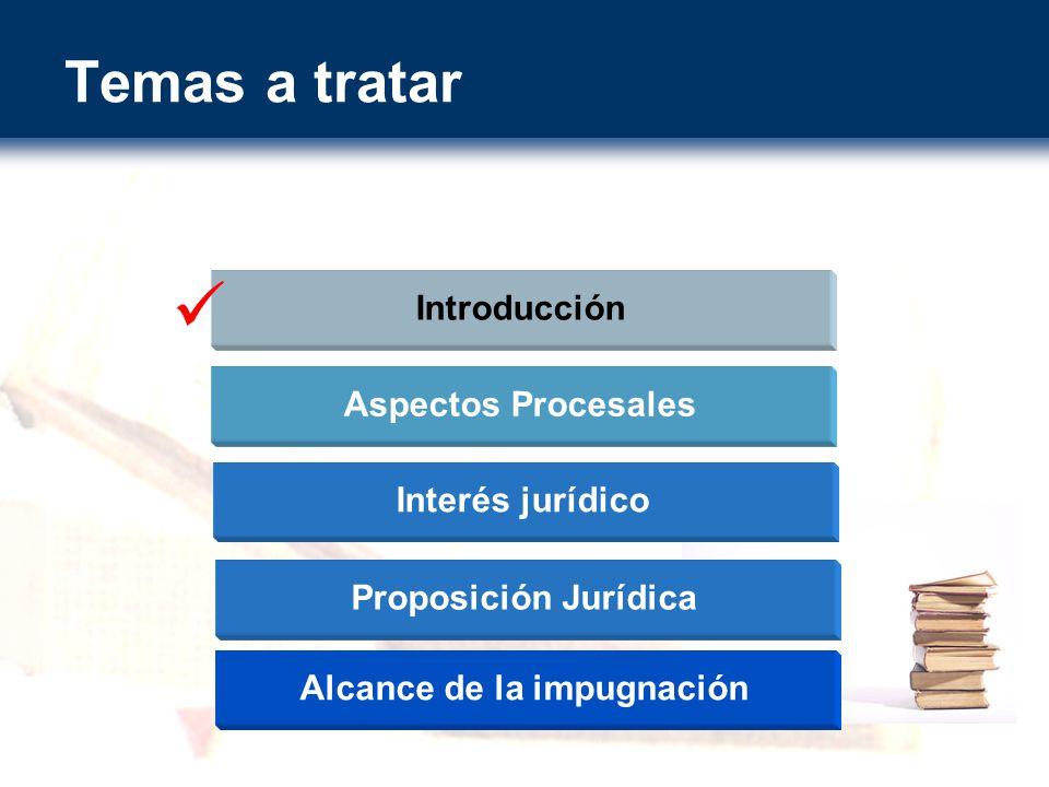 Temas a tratar Introducción Aspectos Procesales Proposición Jurídica Alcance de la impugnación Interés jurídico